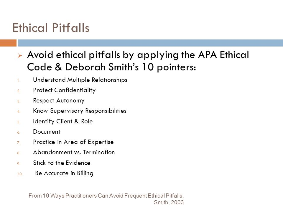 Ethical Pitfalls Avoid ethical pitfalls by applying the APA Ethical Code & Deborah Smith's 10 pointers: