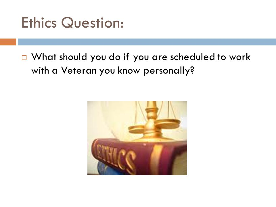 Ethics Question: What should you do if you are scheduled to work with a Veteran you know personally