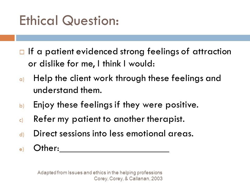 Ethical Question: If a patient evidenced strong feelings of attraction or dislike for me, I think I would:
