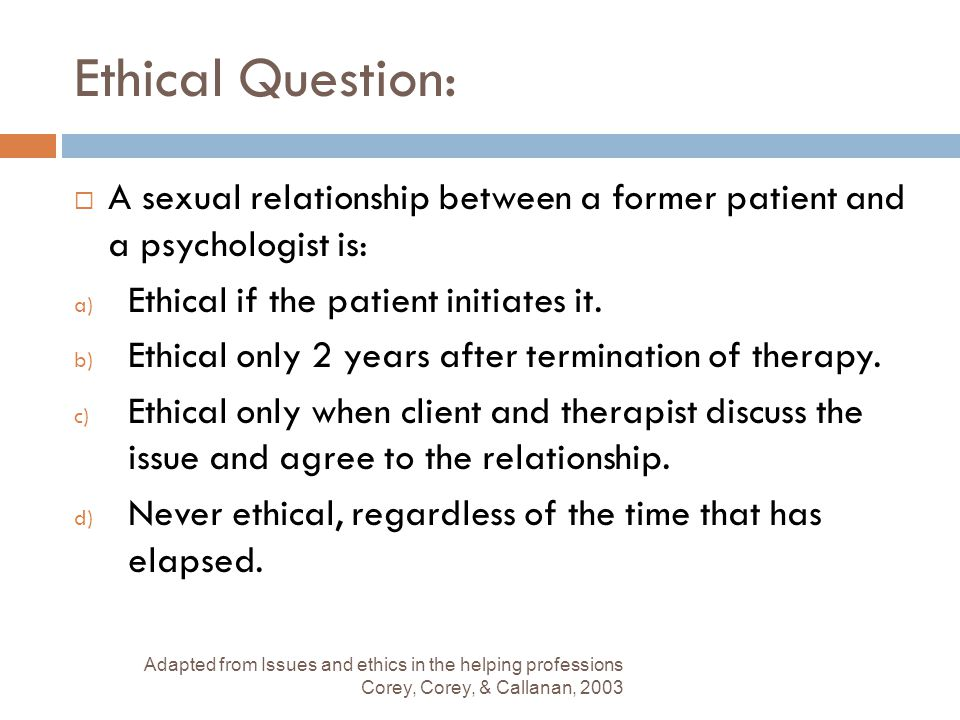 Ethical Question: A sexual relationship between a former patient and a psychologist is: Ethical if the patient initiates it.
