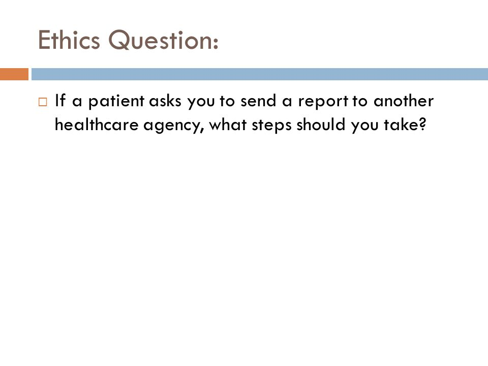 Ethics Question: If a patient asks you to send a report to another healthcare agency, what steps should you take