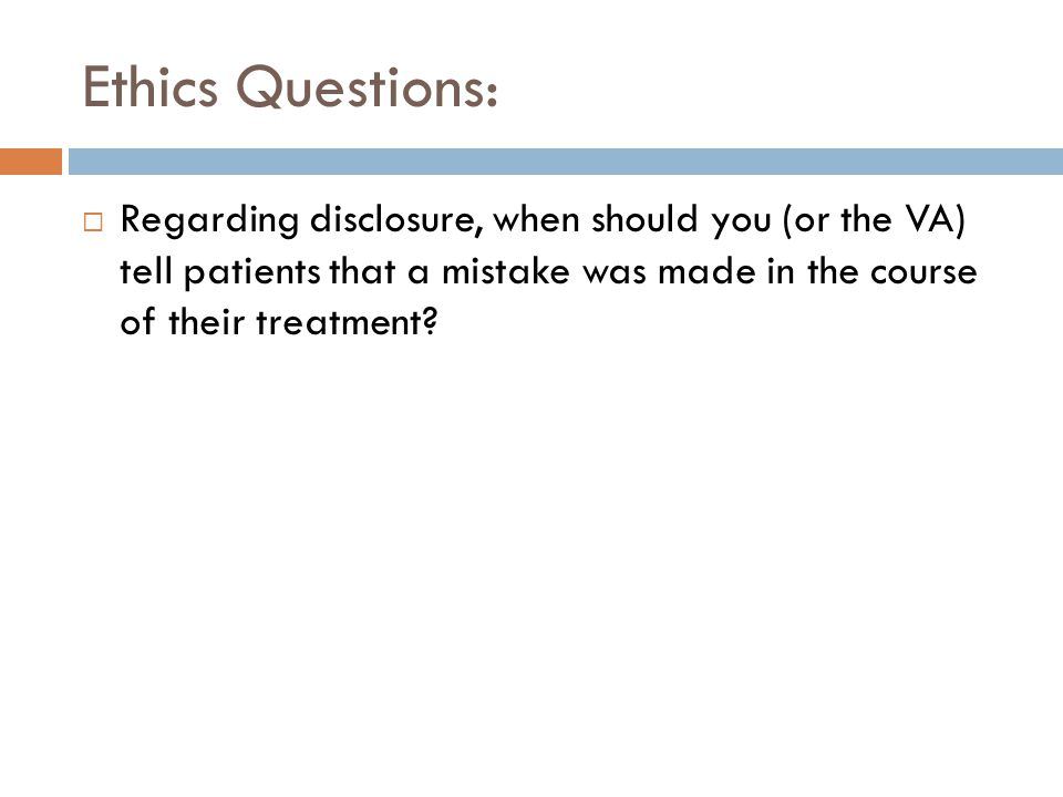 Ethics Questions: Regarding disclosure, when should you (or the VA) tell patients that a mistake was made in the course of their treatment