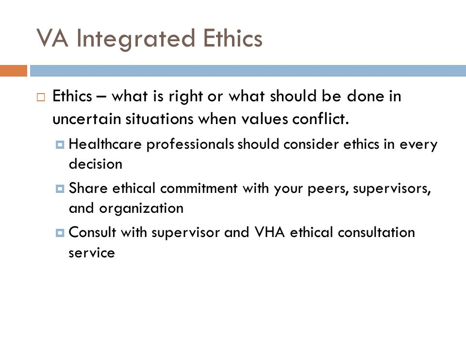 VA Integrated Ethics Ethics – what is right or what should be done in uncertain situations when values conflict.