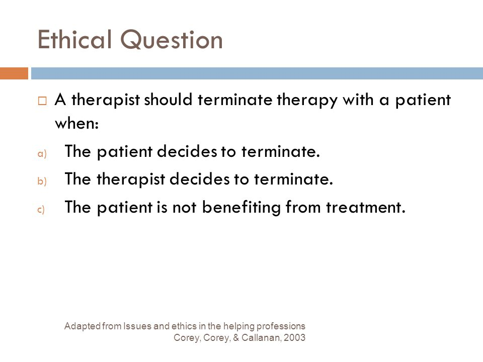 Ethical Question A therapist should terminate therapy with a patient when: The patient decides to terminate.