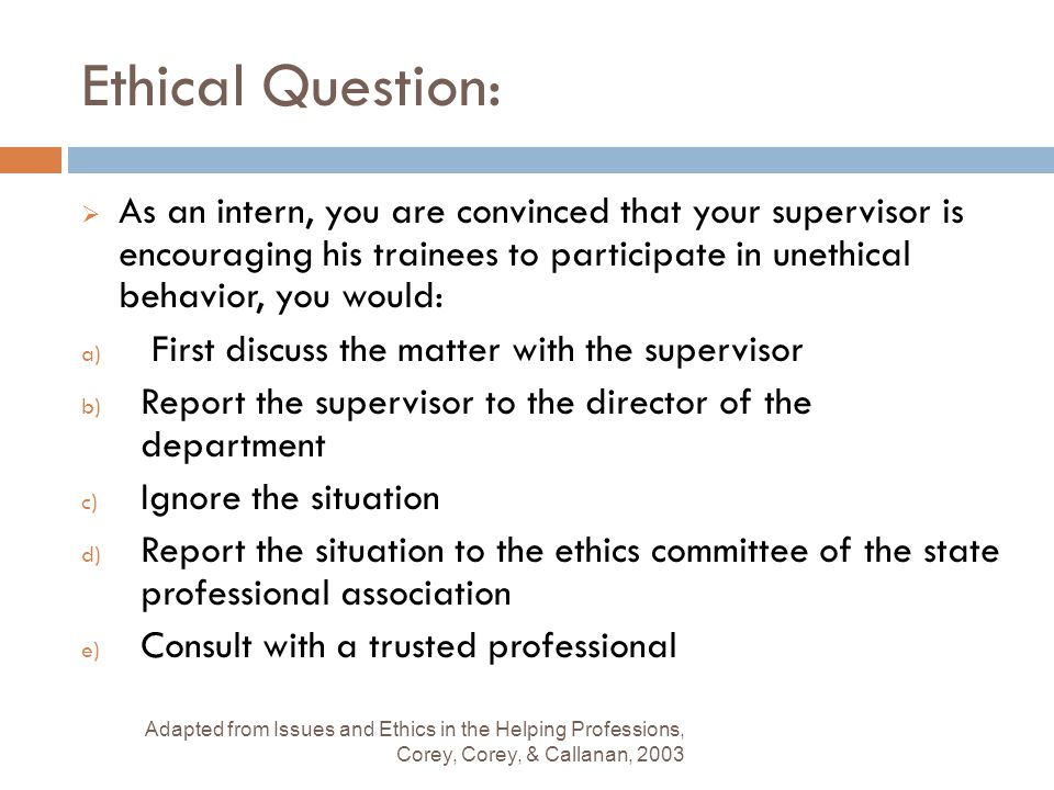 Ethical Question: As an intern, you are convinced that your supervisor is encouraging his trainees to participate in unethical behavior, you would: