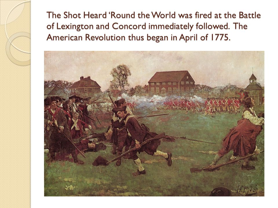 The Shot Heard 'Round the World was fired at the Battle of Lexington and Concord immediately followed.
