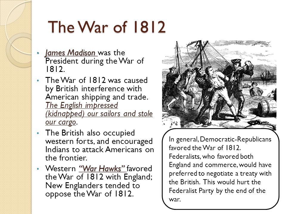 The War of 1812 James Madison was the President during the War of 1812.