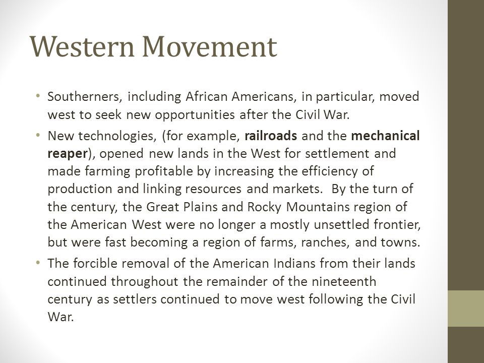 Western Movement Southerners, including African Americans, in particular, moved west to seek new opportunities after the Civil War.
