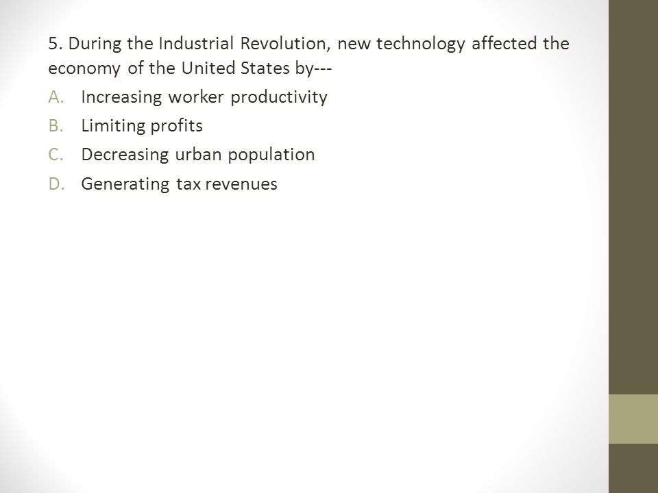 5. During the Industrial Revolution, new technology affected the economy of the United States by---