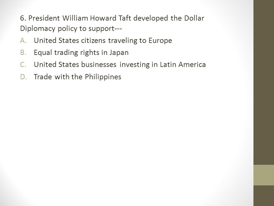 6. President William Howard Taft developed the Dollar Diplomacy policy to support---