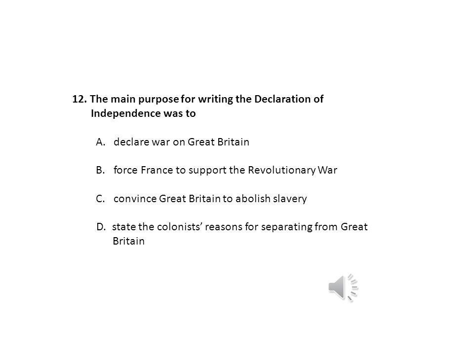 The main purpose for writing the Declaration of. Independence was to. declare war on Great Britain.