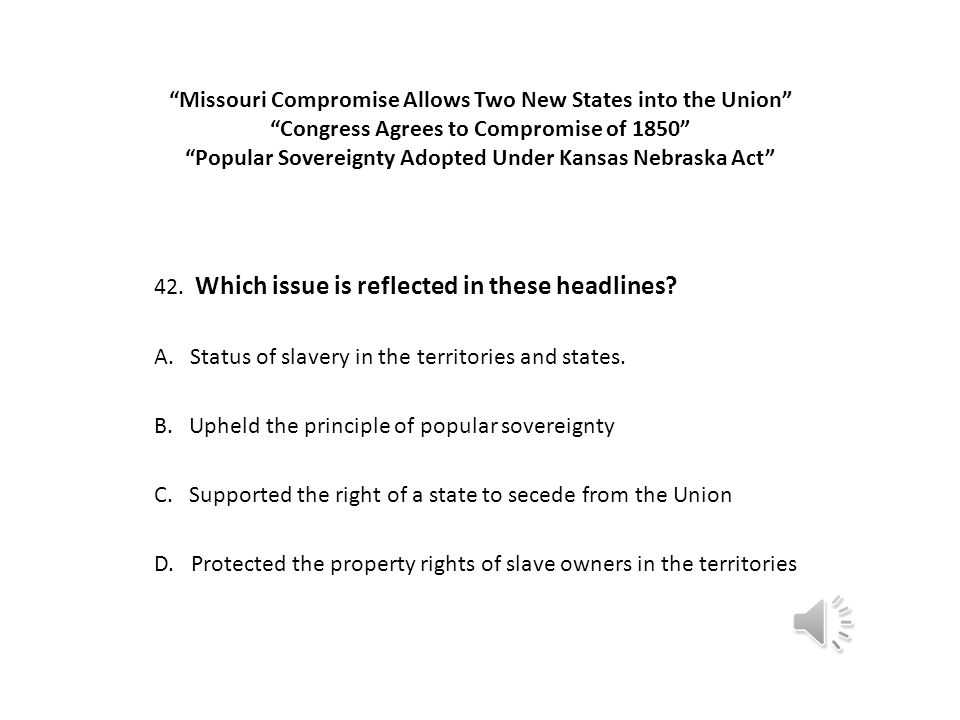 Missouri Compromise Allows Two New States into the Union Congress Agrees to Compromise of 1850 Popular Sovereignty Adopted Under Kansas Nebraska Act