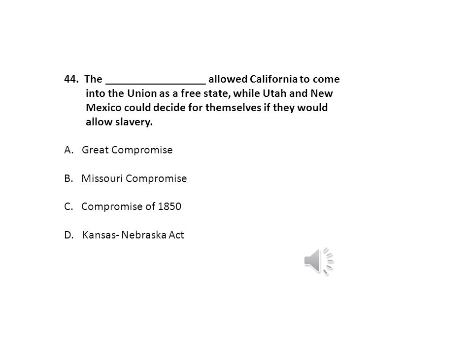 The _________________ allowed California to come. into the Union as a free state, while Utah and New.