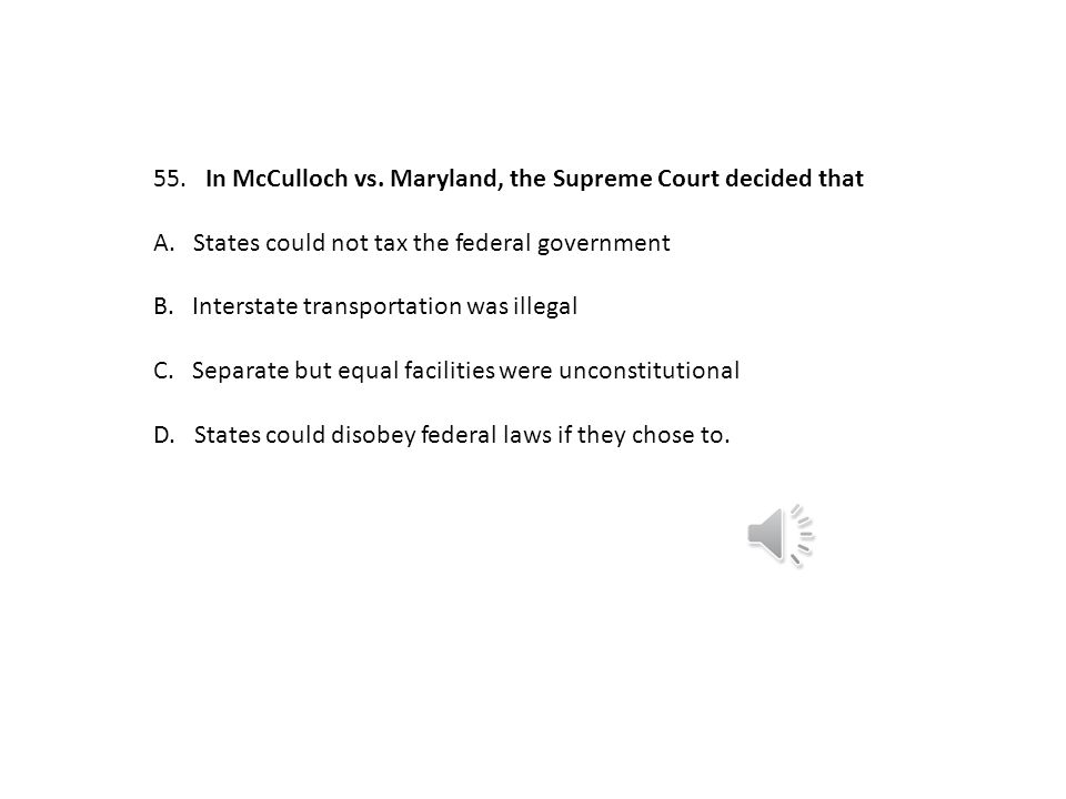 55. In McCulloch vs. Maryland, the Supreme Court decided that. A. States could not tax the federal government.
