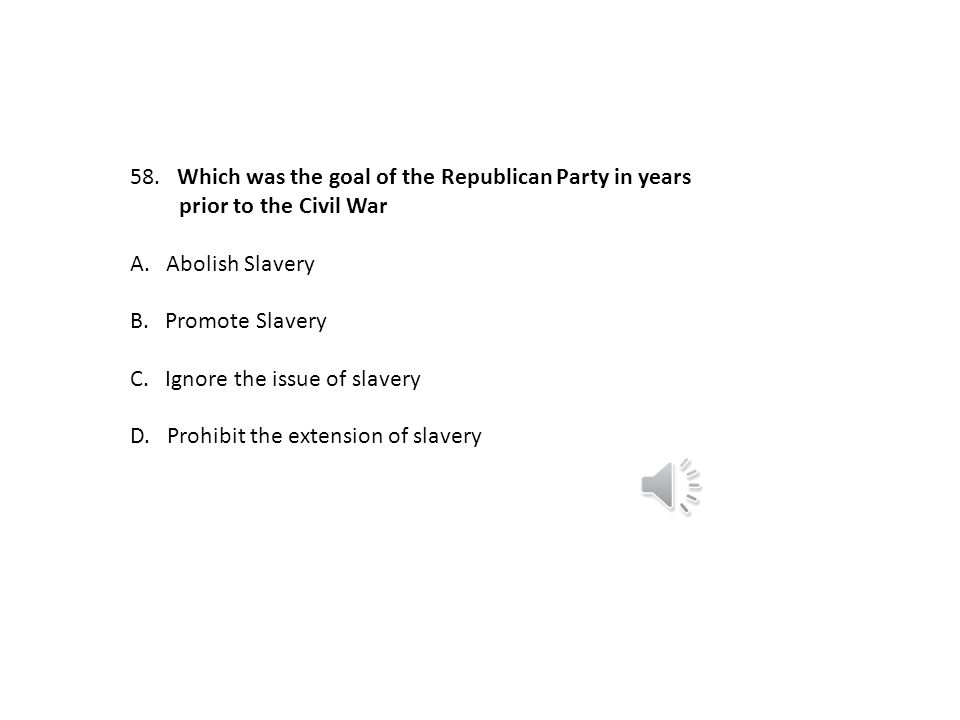 Which was the goal of the Republican Party in years. prior to the Civil War. A. Abolish Slavery.