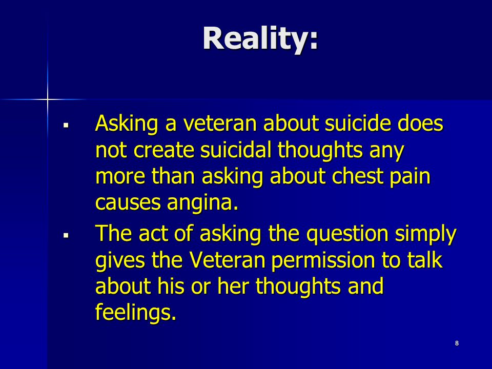 Reality: Asking a veteran about suicide does not create suicidal thoughts any more than asking about chest pain causes angina.