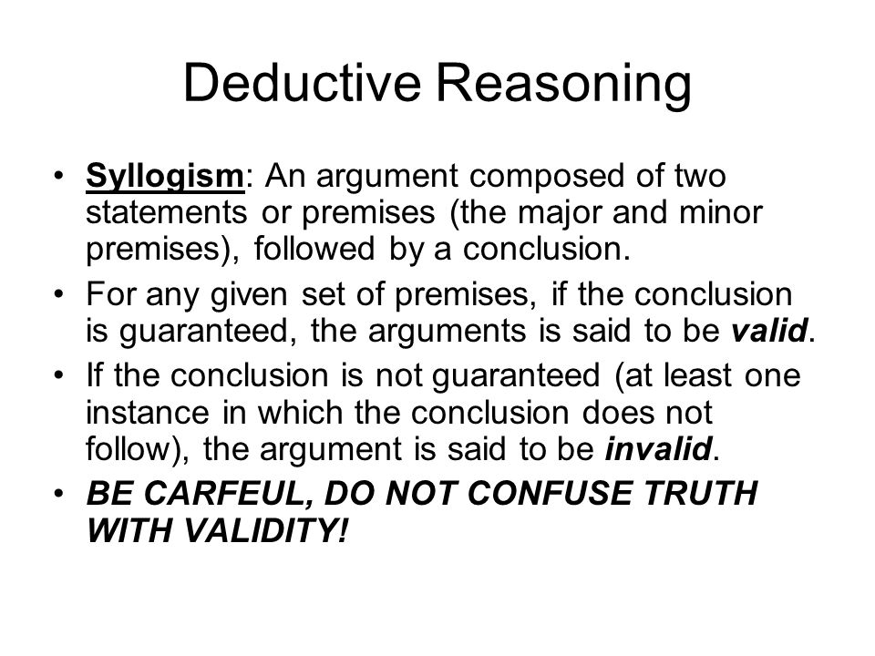 Deductive Reasoning Syllogism: An argument composed of two statements or premises (the major and minor premises), followed by a conclusion.