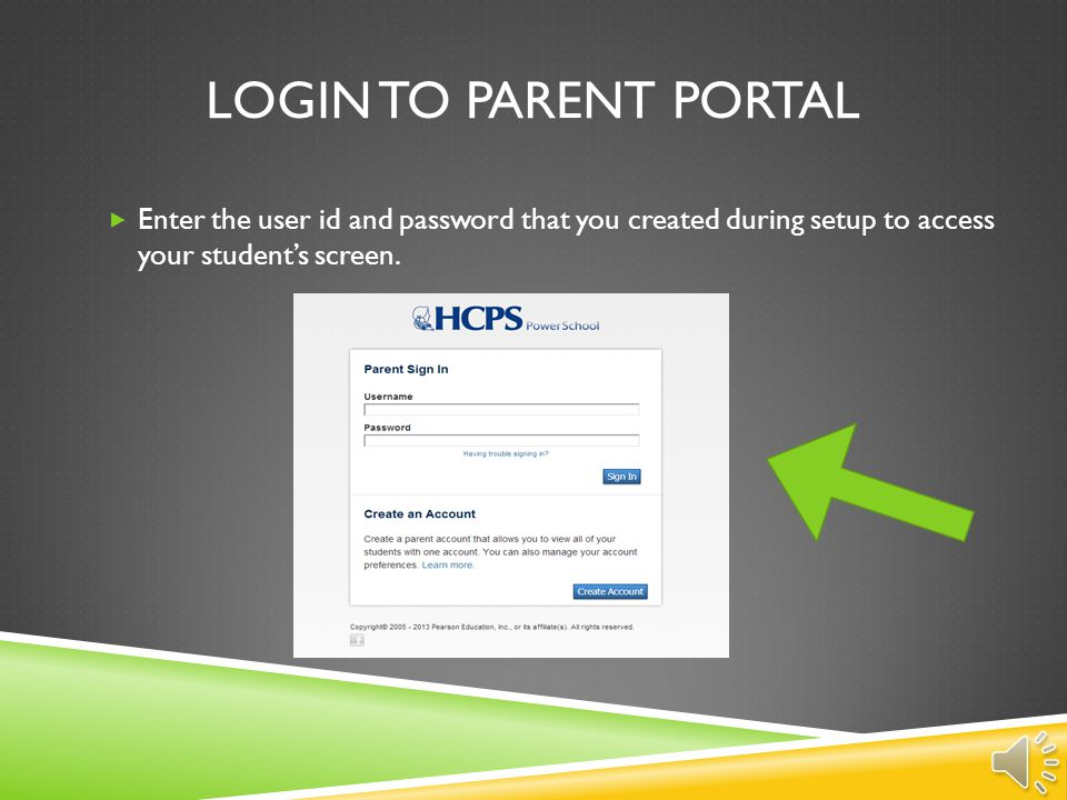 Login to parent portal Enter the user id and password that you created during setup to access your student's screen.