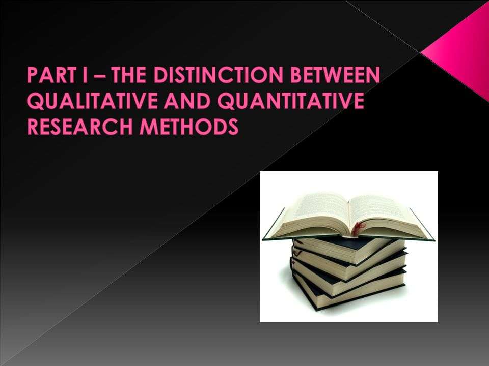 PART I – THE DISTINCTION BETWEEN QUALITATIVE AND QUANTITATIVE RESEARCH METHODS