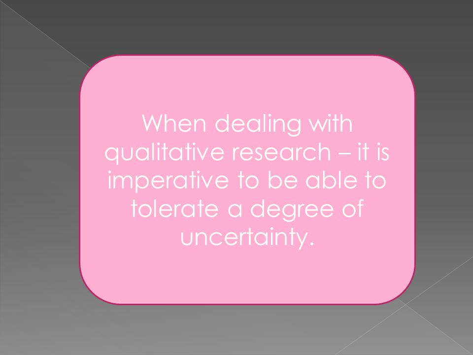 When dealing with qualitative research – it is imperative to be able to tolerate a degree of uncertainty.