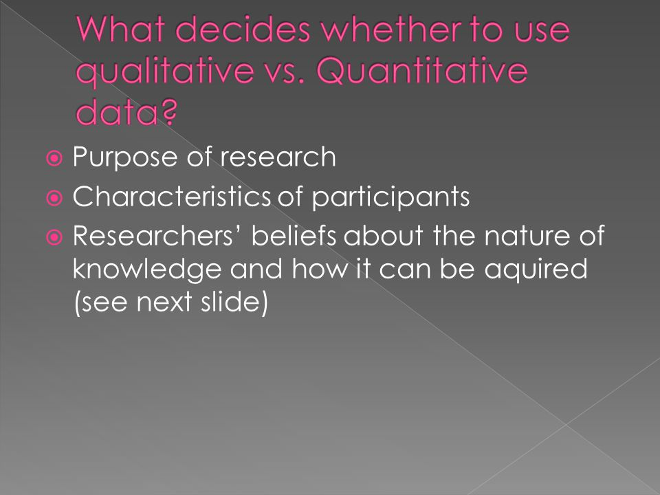 What decides whether to use qualitative vs. Quantitative data