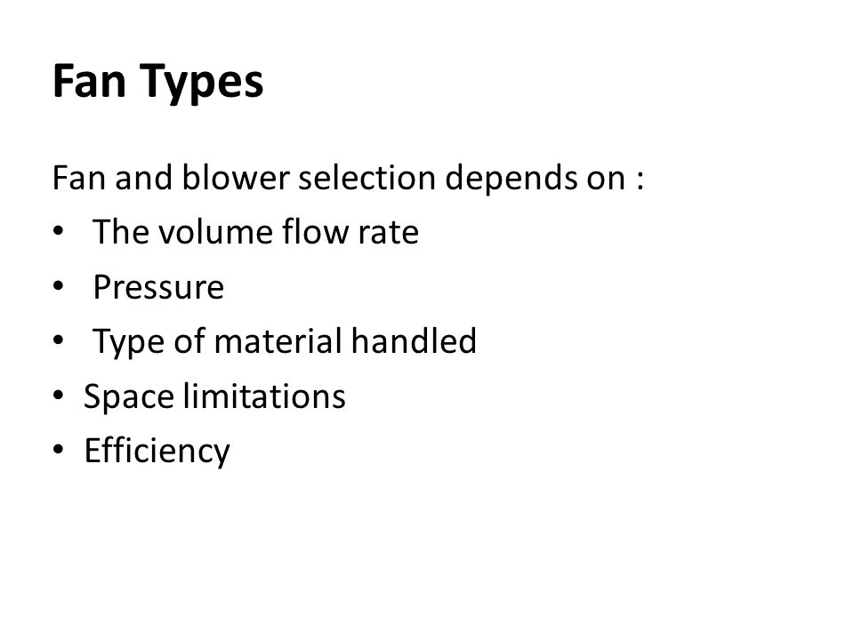 Fan Types Fan and blower selection depends on : The volume flow rate