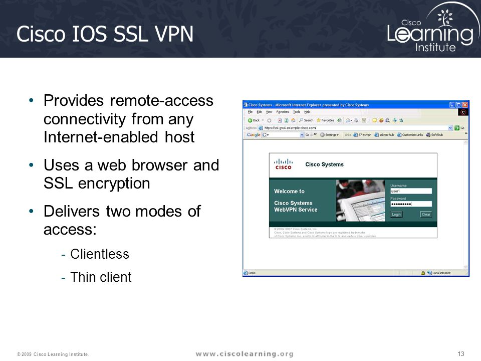 Cisco IOS SSL VPN Provides remote-access connectivity from any Internet-enabled host. Uses a web browser and SSL encryption.