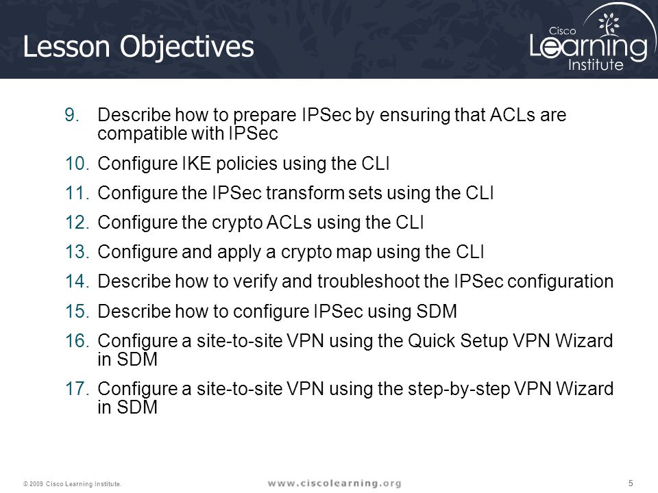 Lesson Objectives Describe how to prepare IPSec by ensuring that ACLs are compatible with IPSec. Configure IKE policies using the CLI.