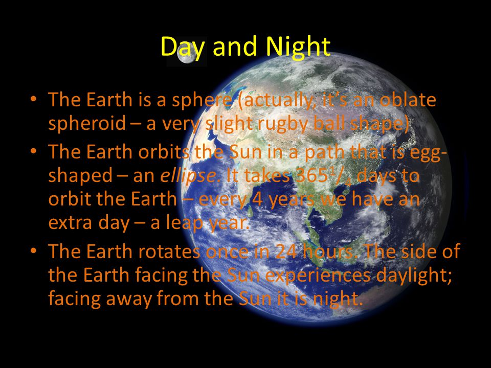 Day and Night The Earth is a sphere (actually, it's an oblate spheroid – a very slight rugby ball shape)