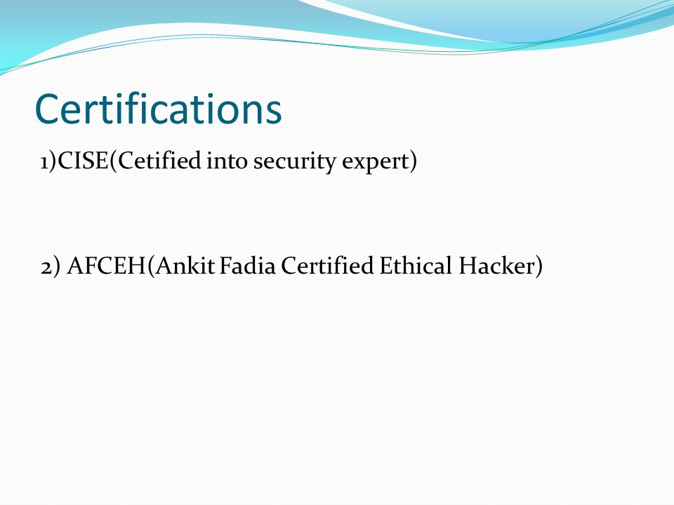 Certifications 1)CISE(Cetified into security expert) 2) AFCEH(Ankit Fadia Certified Ethical Hacker)