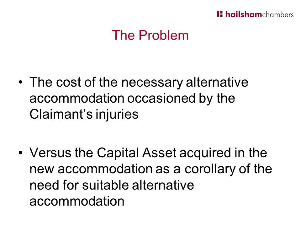 The Problem The cost of the necessary alternative accommodation occasioned by the Claimant's injuries.
