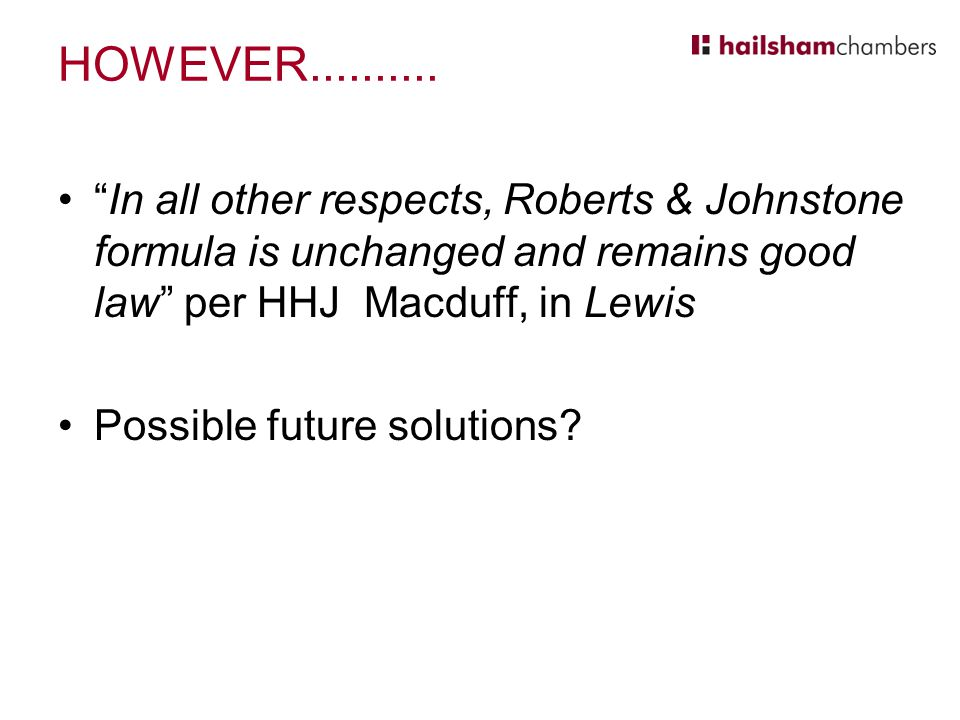 HOWEVER.......... In all other respects, Roberts & Johnstone formula is unchanged and remains good law per HHJ Macduff, in Lewis.