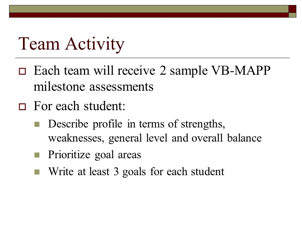 Team Activity Each team will receive 2 sample VB-MAPP milestone assessments. For each student: