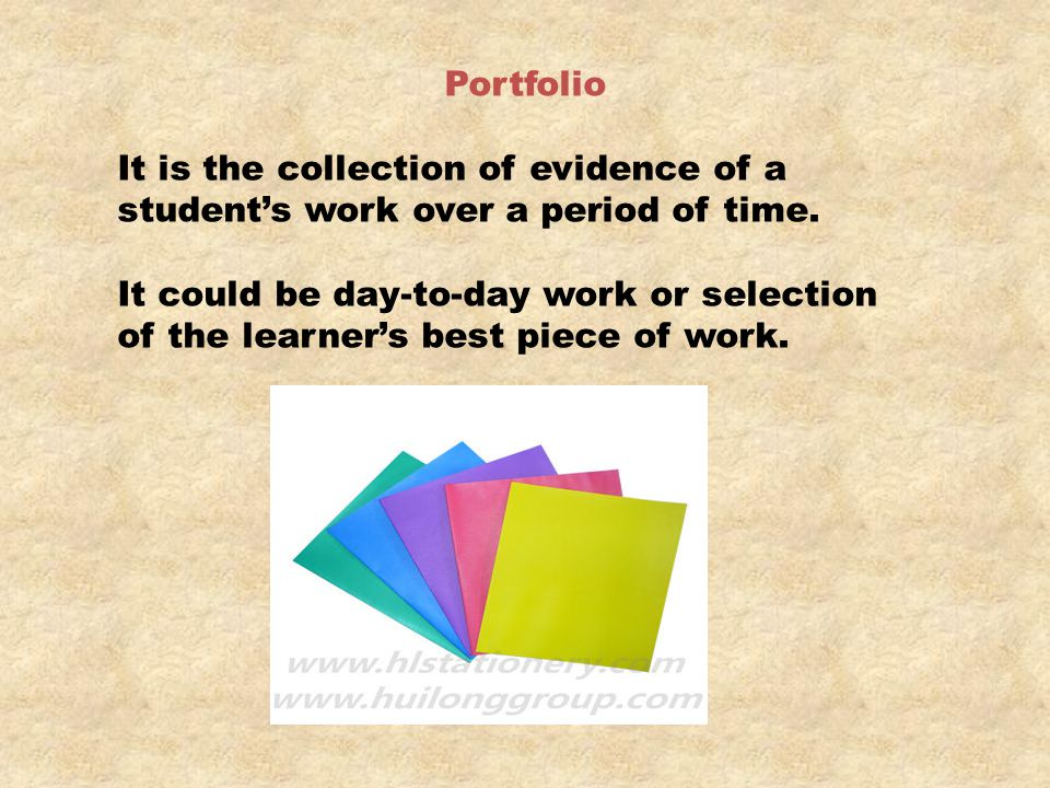 Portfolio It is the collection of evidence of a student's work over a period of time. It could be day-to-day work or selection.