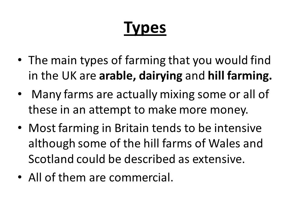 Types The main types of farming that you would find in the UK are arable, dairying and hill farming.