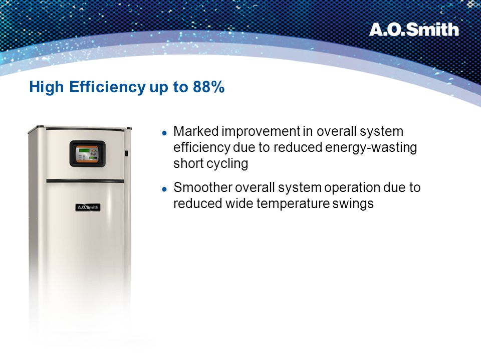 High Efficiency up to 88% Marked improvement in overall system efficiency due to reduced energy-wasting short cycling.