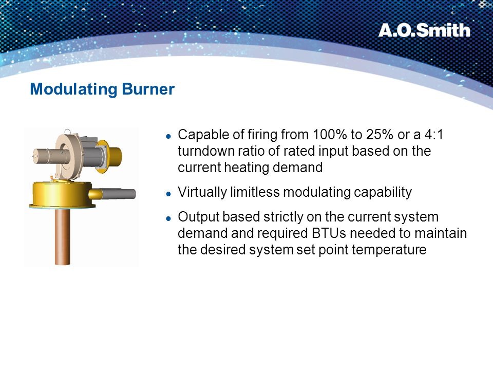 Modulating Burner Capable of firing from 100% to 25% or a 4:1 turndown ratio of rated input based on the current heating demand.