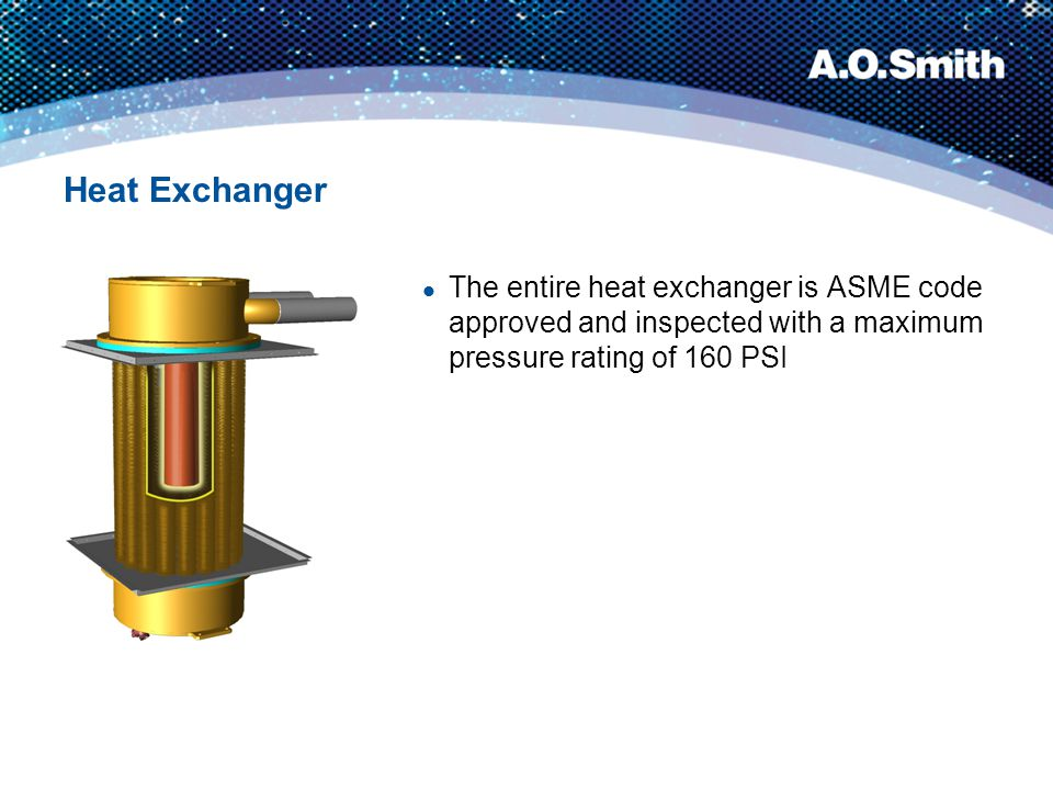 Heat Exchanger The entire heat exchanger is ASME code approved and inspected with a maximum pressure rating of 160 PSI.