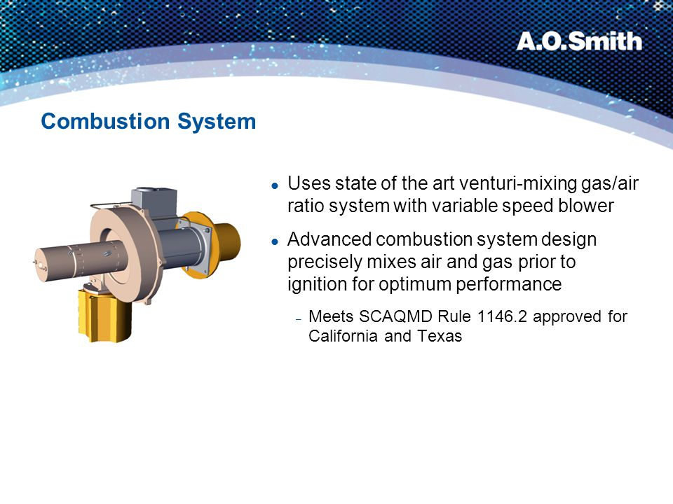 Combustion System Uses state of the art venturi-mixing gas/air ratio system with variable speed blower.