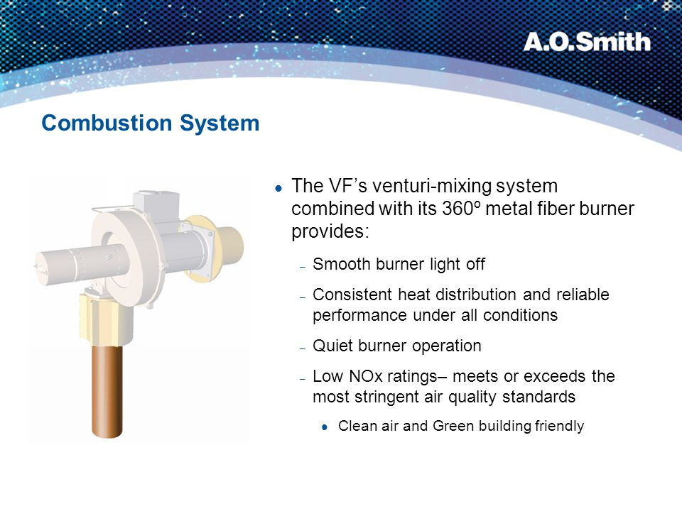 Combustion System The VF's venturi-mixing system combined with its 360º metal fiber burner provides: