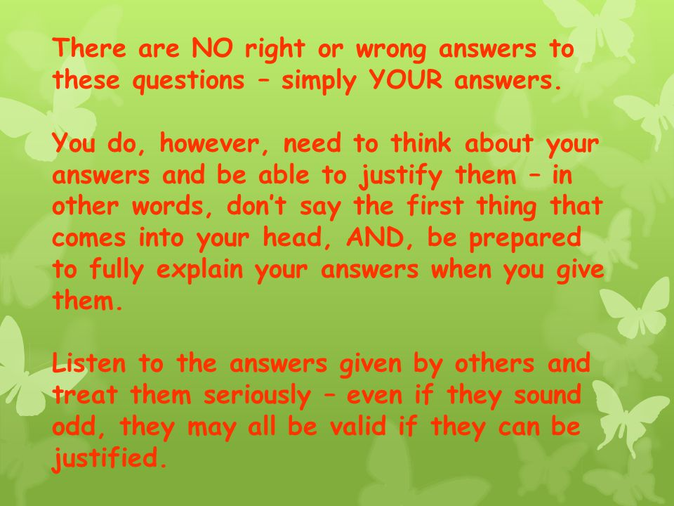 There are NO right or wrong answers to these questions – simply YOUR answers.