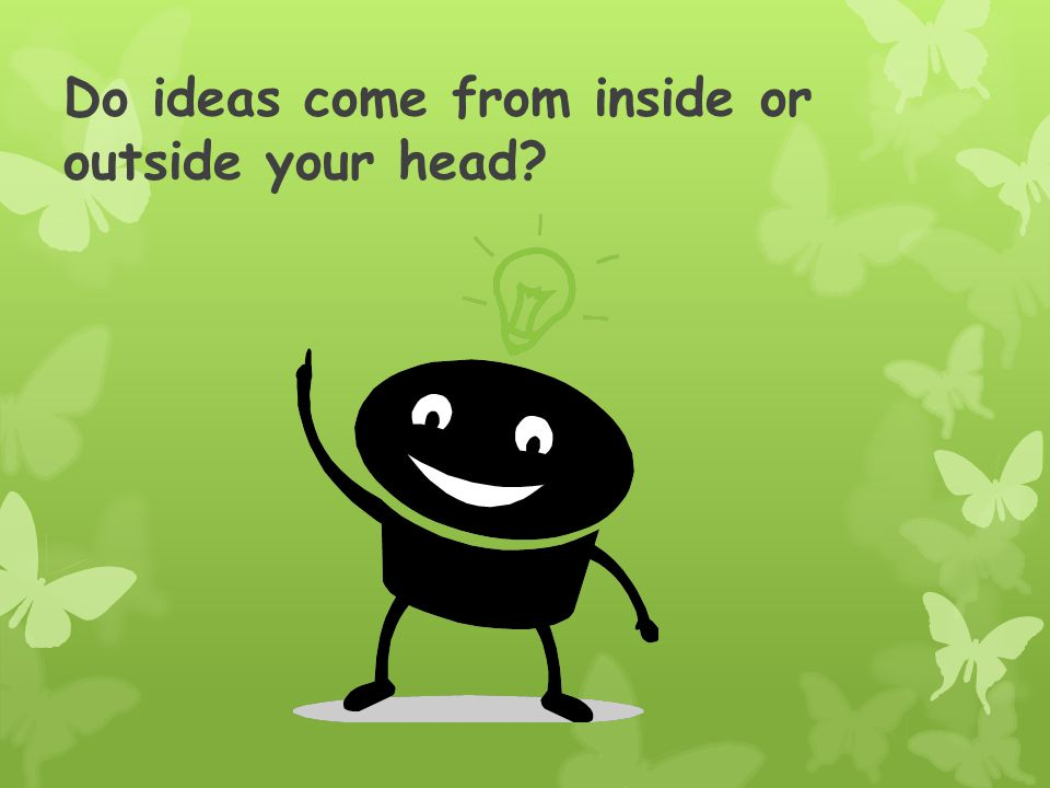 Do ideas come from inside or outside your head