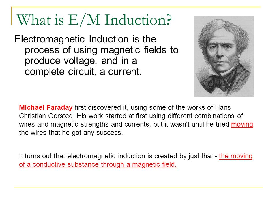 What is E/M Induction Electromagnetic Induction is the process of using magnetic fields to produce voltage, and in a complete circuit, a current.