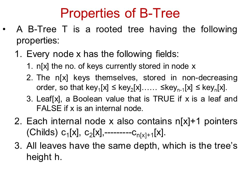 Properties of B-Tree A B-Tree T is a rooted tree having the following properties: Every node x has the following fields:
