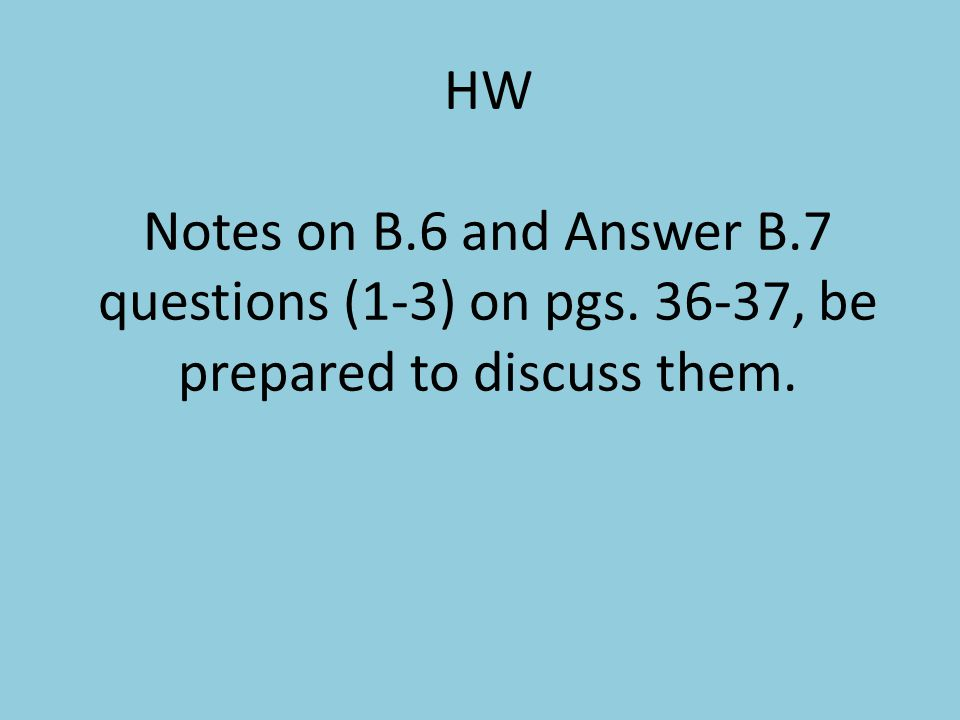 HW Notes on B. 6 and Answer B. 7 questions (1-3) on pgs