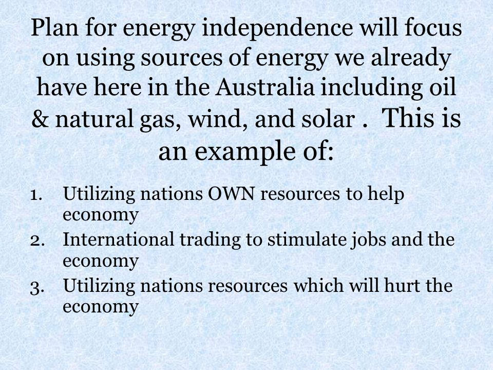Plan for energy independence will focus on using sources of energy we already have here in the Australia including oil & natural gas, wind, and solar . This is an example of: