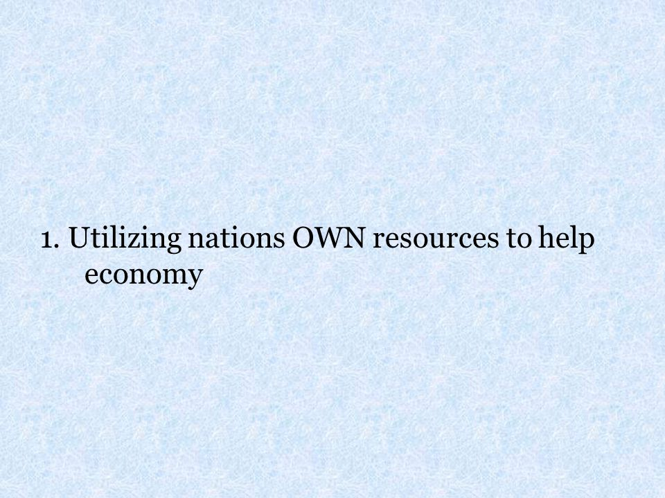 1. Utilizing nations OWN resources to help economy