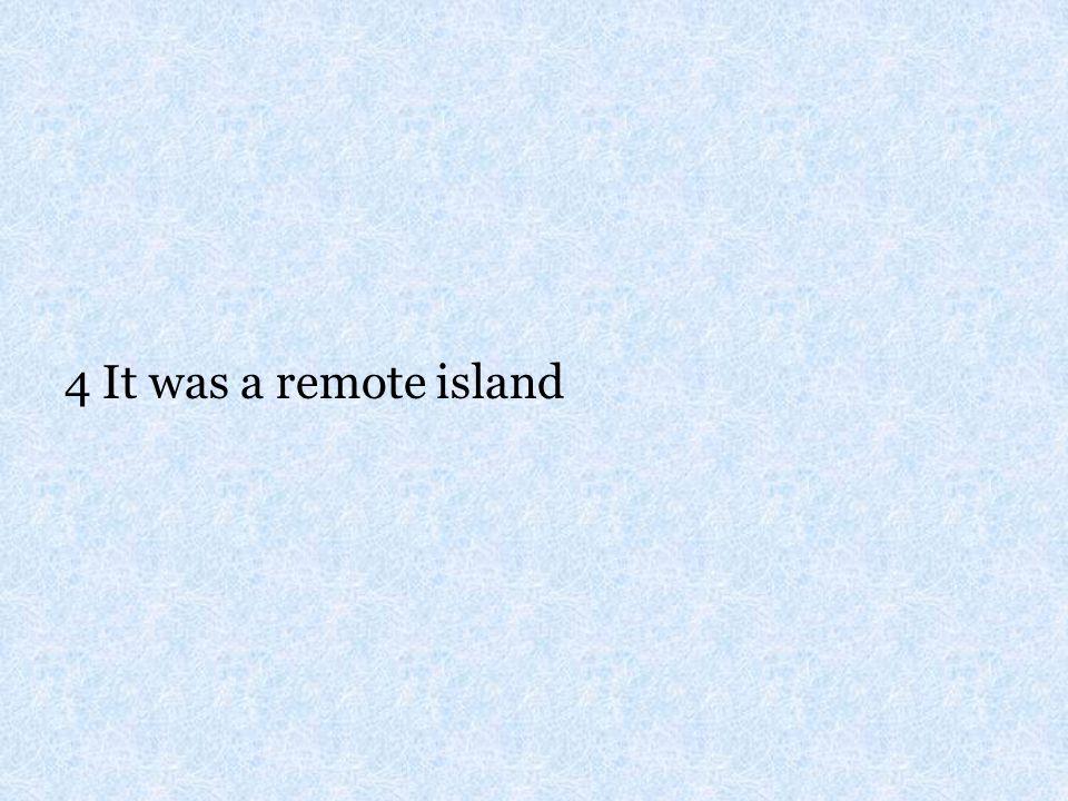 4 It was a remote island