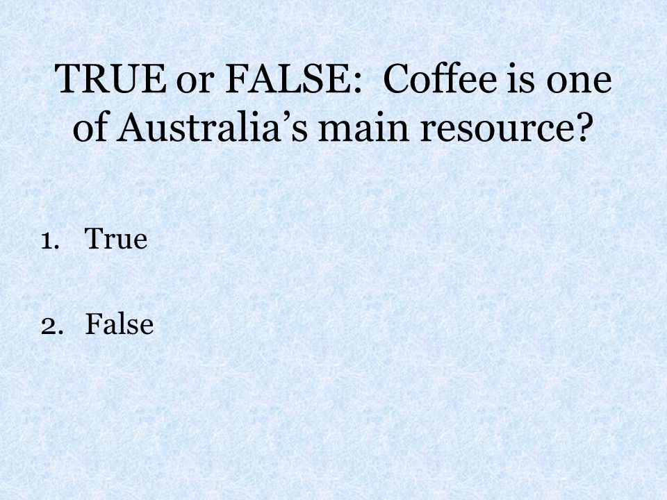 TRUE or FALSE: Coffee is one of Australia's main resource