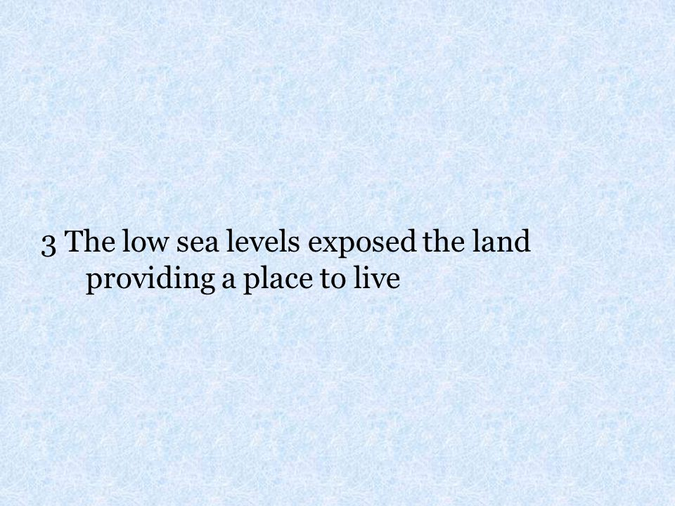 3 The low sea levels exposed the land providing a place to live